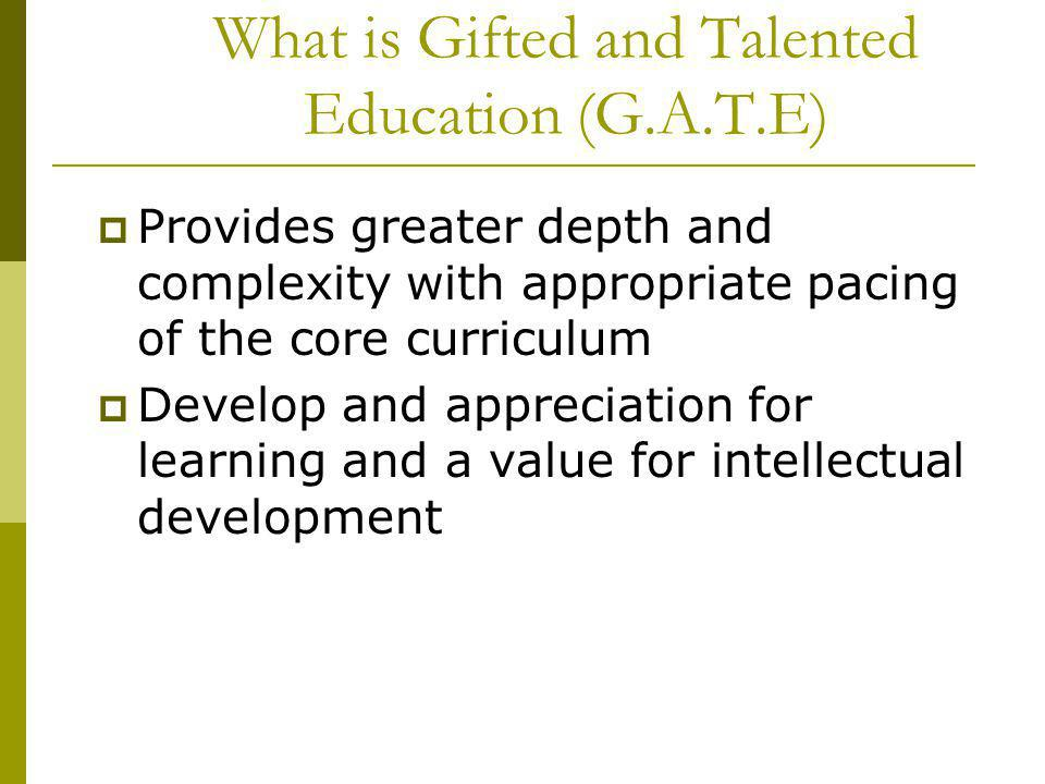 What is Gifted and Talented Education (G.A.T.E) Provides greater depth and complexity with appropriate pacing of the core curriculum Develop and appre