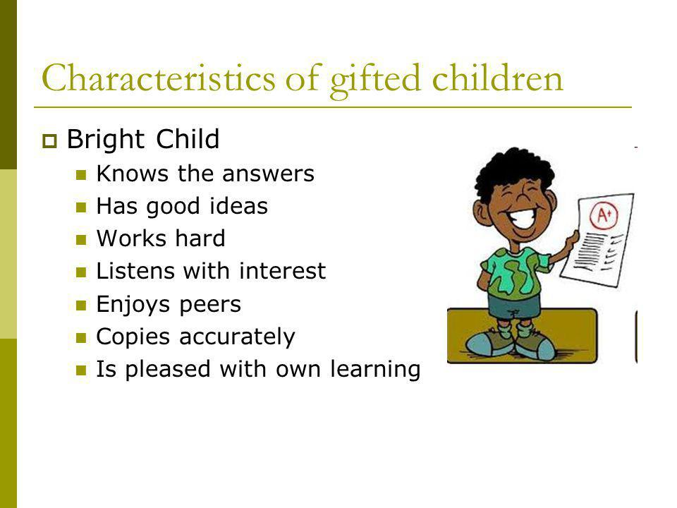 Characteristics of gifted children Bright Child Knows the answers Has good ideas Works hard Listens with interest Enjoys peers Copies accurately Is pl