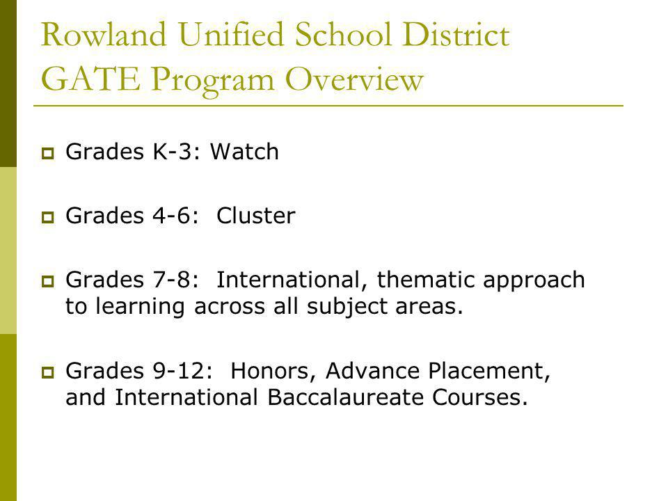 Rowland Unified School District GATE Program Overview Grades K-3: Watch Grades 4-6: Cluster Grades 7-8: International, thematic approach to learning a
