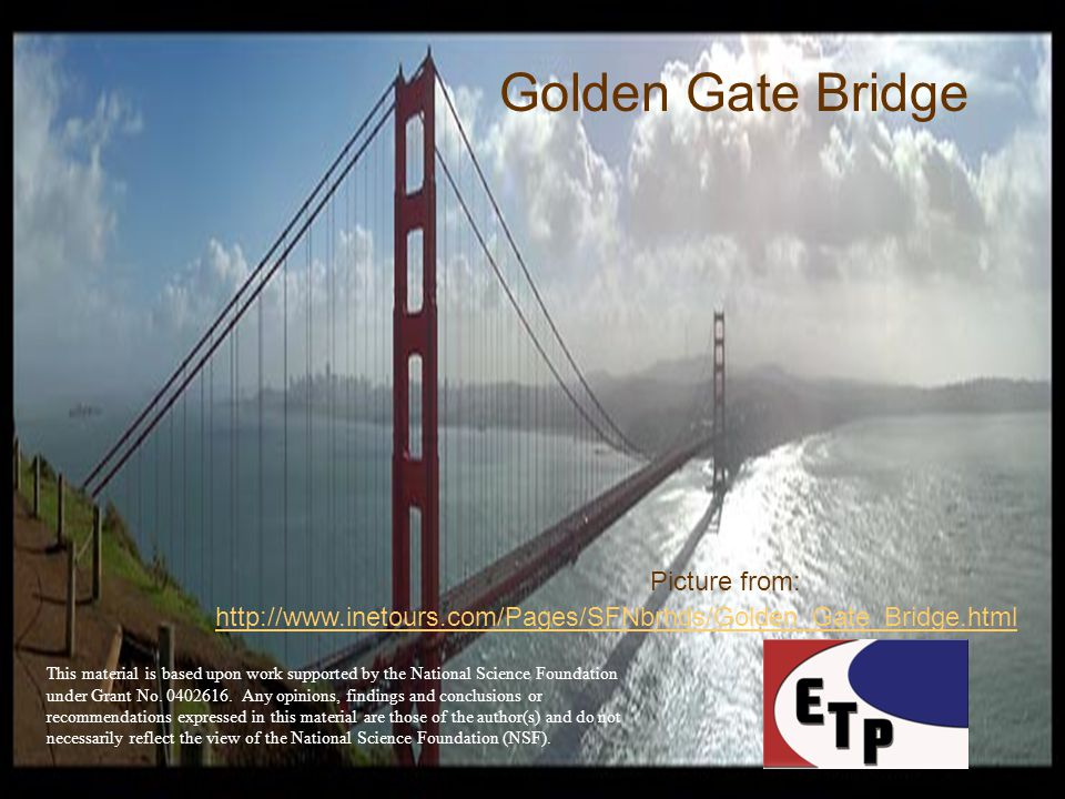 Golden Gate Bridge http://www.inetours.com/Pages/SFNbrhds/Golden_Gate_Bridge.html Picture from: This material is based upon work supported by the National Science Foundation under Grant No.