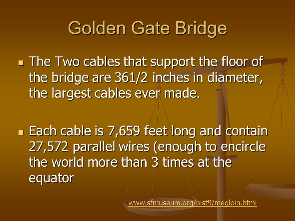 Golden Gate Bridge The Two cables that support the floor of the bridge are 361/2 inches in diameter, the largest cables ever made.