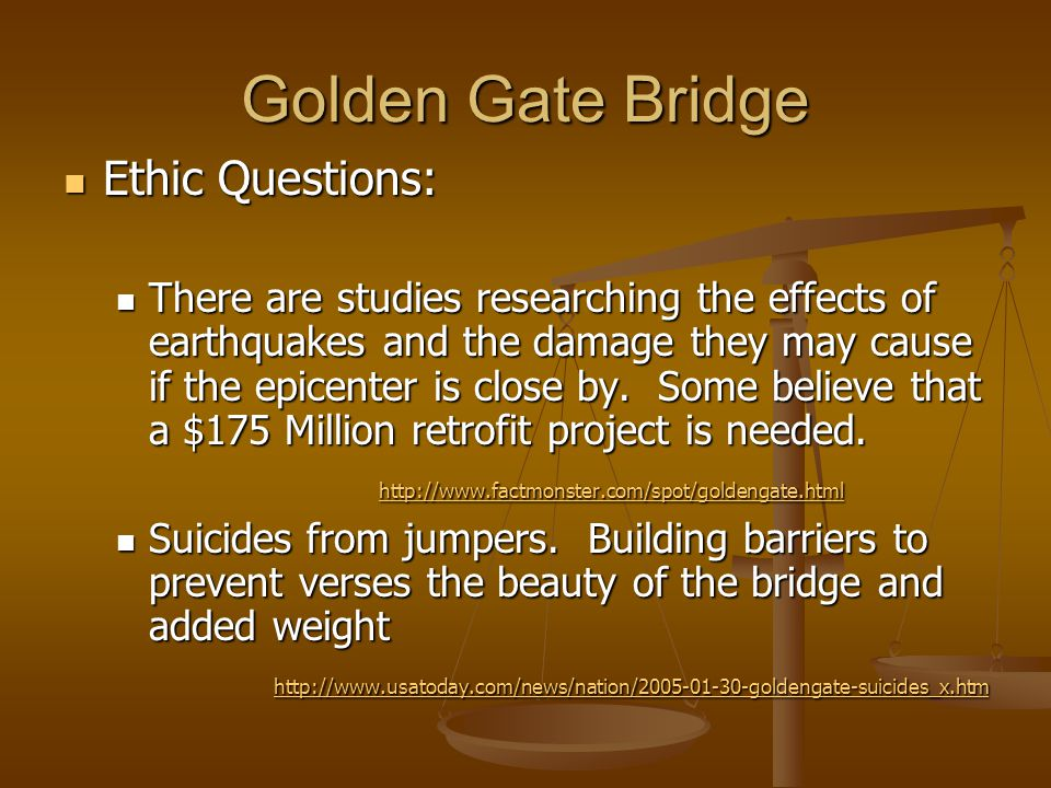 Golden Gate Bridge Ethic Questions: There are studies researching the effects of earthquakes and the damage they may cause if the epicenter is close by.