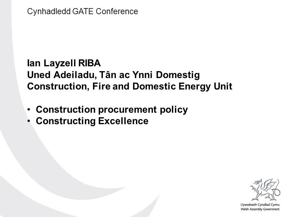 Cynhadledd GATE Conference Ian Layzell RIBA Uned Adeiladu, Tân ac Ynni Domestig Construction, Fire and Domestic Energy Unit Construction procurement policy Constructing Excellence