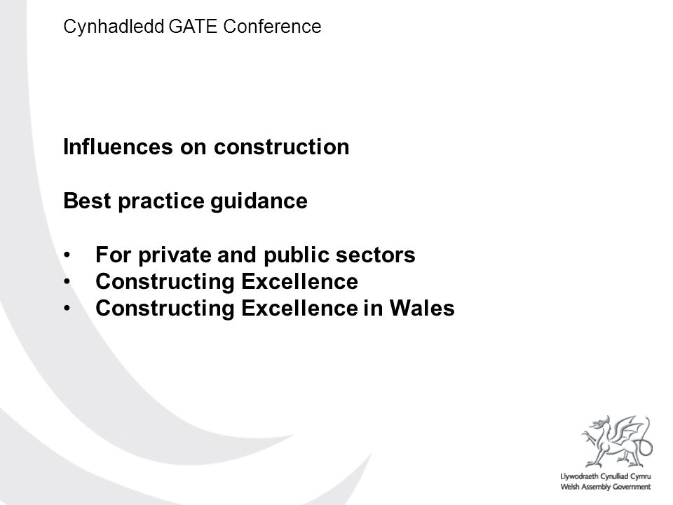 Cynhadledd GATE Conference Influences on construction Best practice guidance For private and public sectors Constructing Excellence Constructing Excellence in Wales