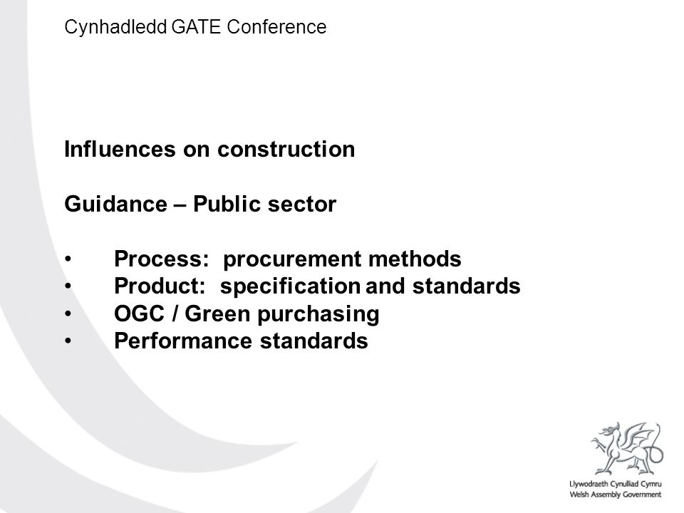 Cynhadledd GATE Conference Influences on construction Guidance – Public sector Process: procurement methods Product: specification and standards OGC / Green purchasing Performance standards