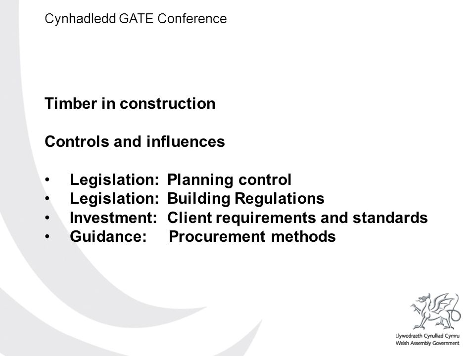 Cynhadledd GATE Conference Timber in construction Controls and influences Legislation: Planning control Legislation: Building Regulations Investment: Client requirements and standards Guidance: Procurement methods