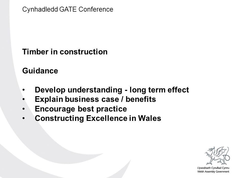 Cynhadledd GATE Conference Timber in construction Guidance Develop understanding - long term effect Explain business case / benefits Encourage best pr