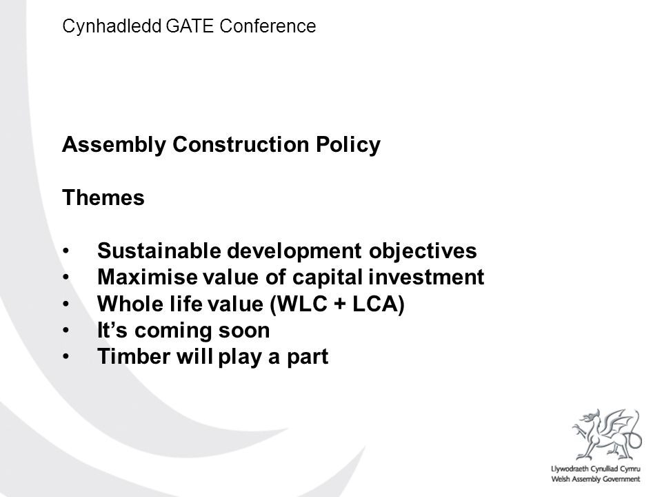Cynhadledd GATE Conference Assembly Construction Policy Themes Sustainable development objectives Maximise value of capital investment Whole life value (WLC + LCA) Its coming soon Timber will play a part