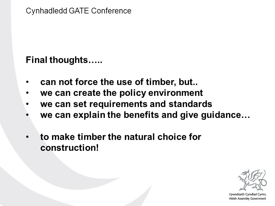 Cynhadledd GATE Conference Final thoughts….. can not force the use of timber, but..