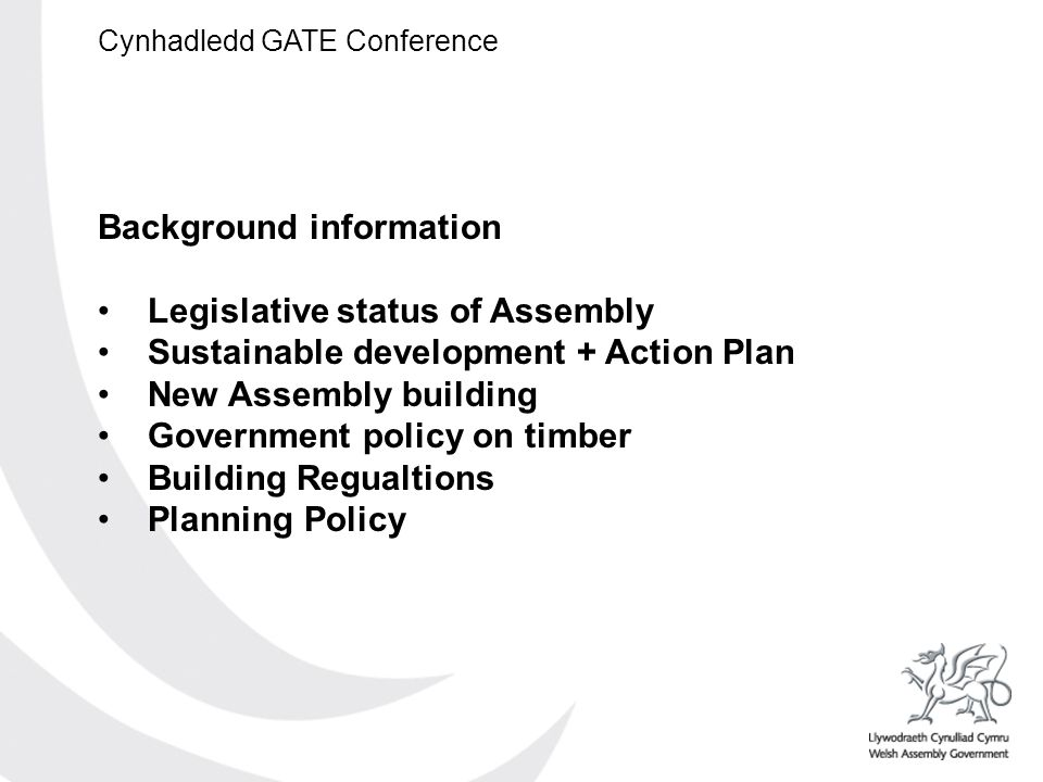 Cynhadledd GATE Conference Background information Legislative status of Assembly Sustainable development + Action Plan New Assembly building Government policy on timber Building Regualtions Planning Policy