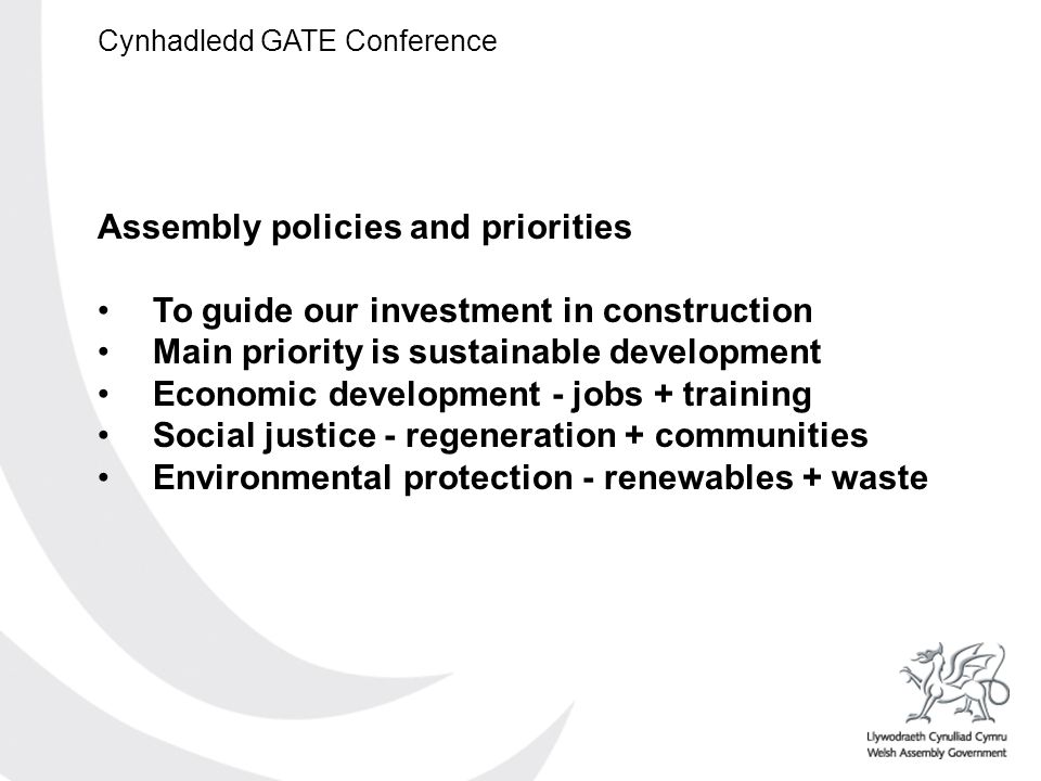 Cynhadledd GATE Conference Assembly policies and priorities To guide our investment in construction Main priority is sustainable development Economic development - jobs + training Social justice - regeneration + communities Environmental protection - renewables + waste