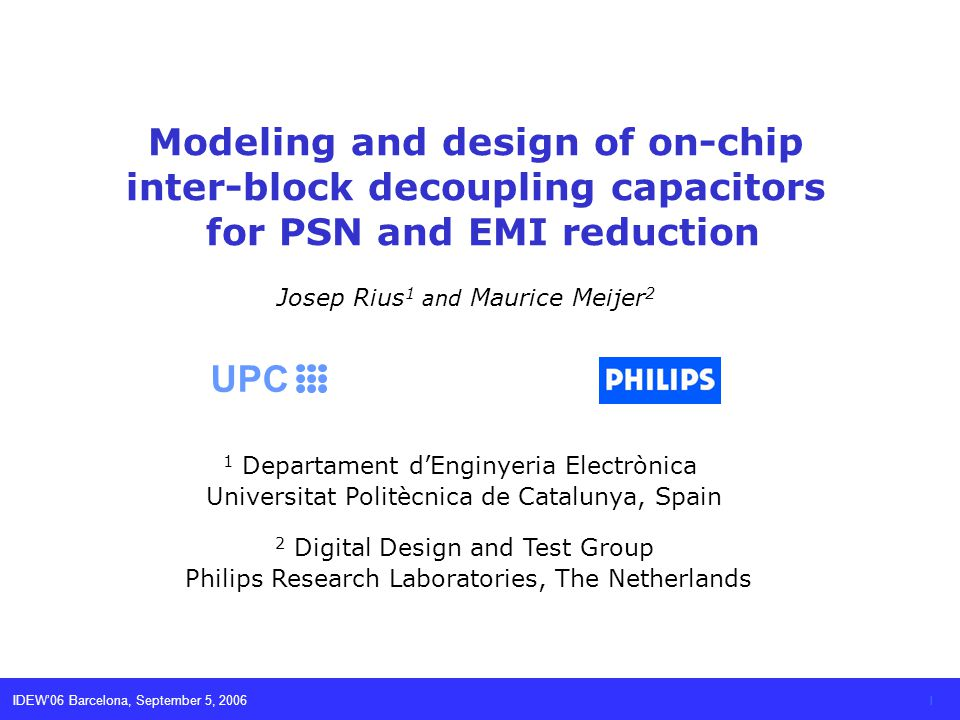 IDEW06 Barcelona, September 5, 2006 1 Modeling and design of on-chip inter-block decoupling capacitors for PSN and EMI reduction Josep Rius 1 and Maur