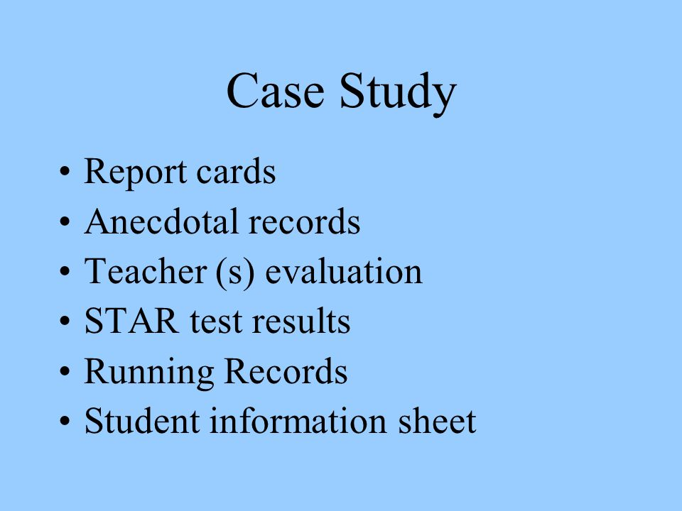 Case Study Report cards Anecdotal records Teacher (s) evaluation STAR test results Running Records Student information sheet