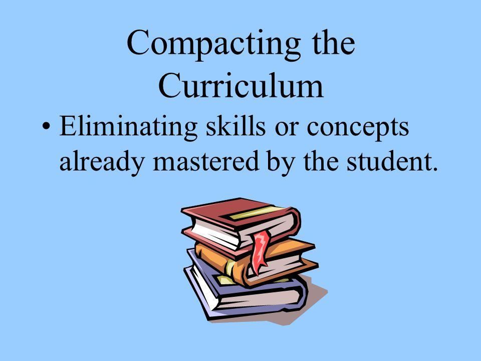 Compacting the Curriculum Eliminating skills or concepts already mastered by the student.