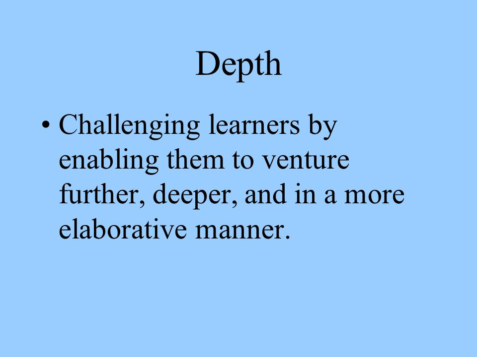 Depth Challenging learners by enabling them to venture further, deeper, and in a more elaborative manner.