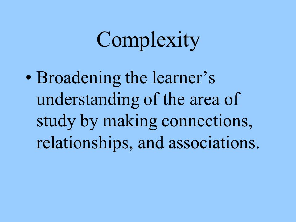 Complexity Broadening the learners understanding of the area of study by making connections, relationships, and associations.