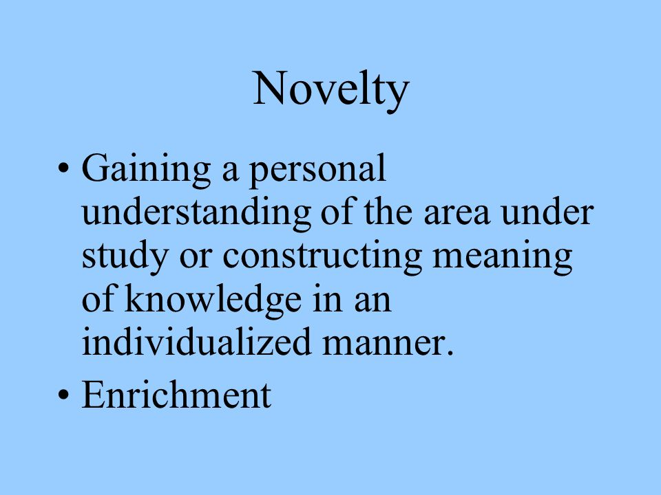 Novelty Gaining a personal understanding of the area under study or constructing meaning of knowledge in an individualized manner.