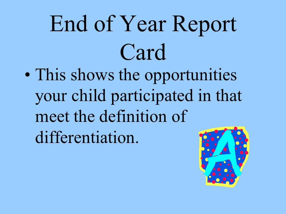 End of Year Report Card This shows the opportunities your child participated in that meet the definition of differentiation.