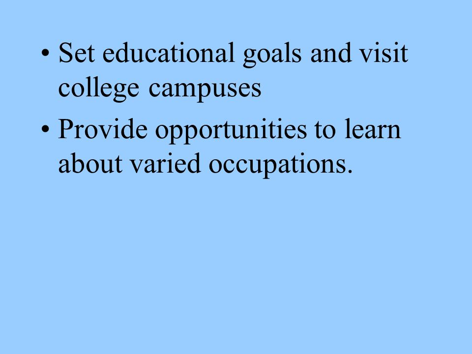Set educational goals and visit college campuses Provide opportunities to learn about varied occupations.
