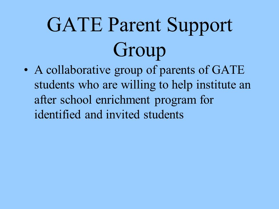 GATE Parent Support Group A collaborative group of parents of GATE students who are willing to help institute an after school enrichment program for i