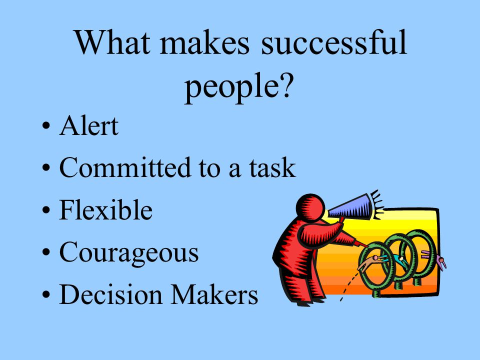 What makes successful people? Alert Committed to a task Flexible Courageous Decision Makers