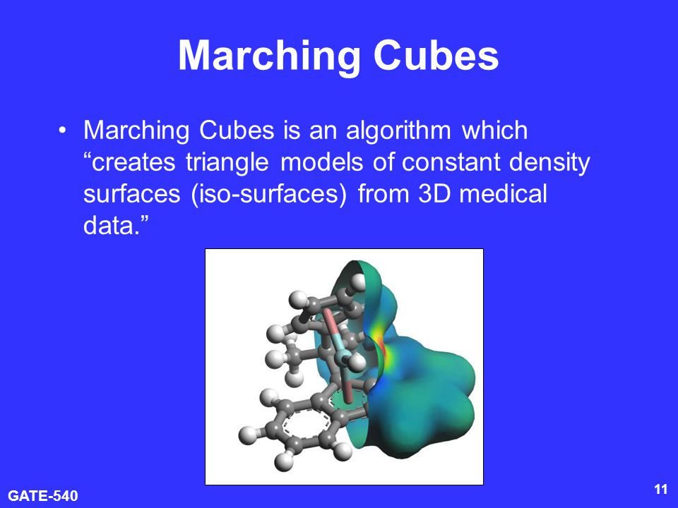 GATE-540 11 Marching Cubes Marching Cubes is an algorithm which creates triangle models of constant density surfaces (iso-surfaces) from 3D medical da