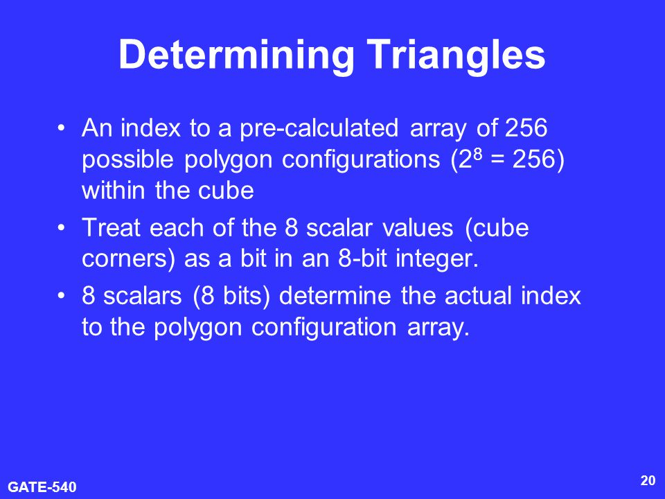 GATE-540 20 Determining Triangles An index to a pre-calculated array of 256 possible polygon configurations (2 8 = 256) within the cube Treat each of