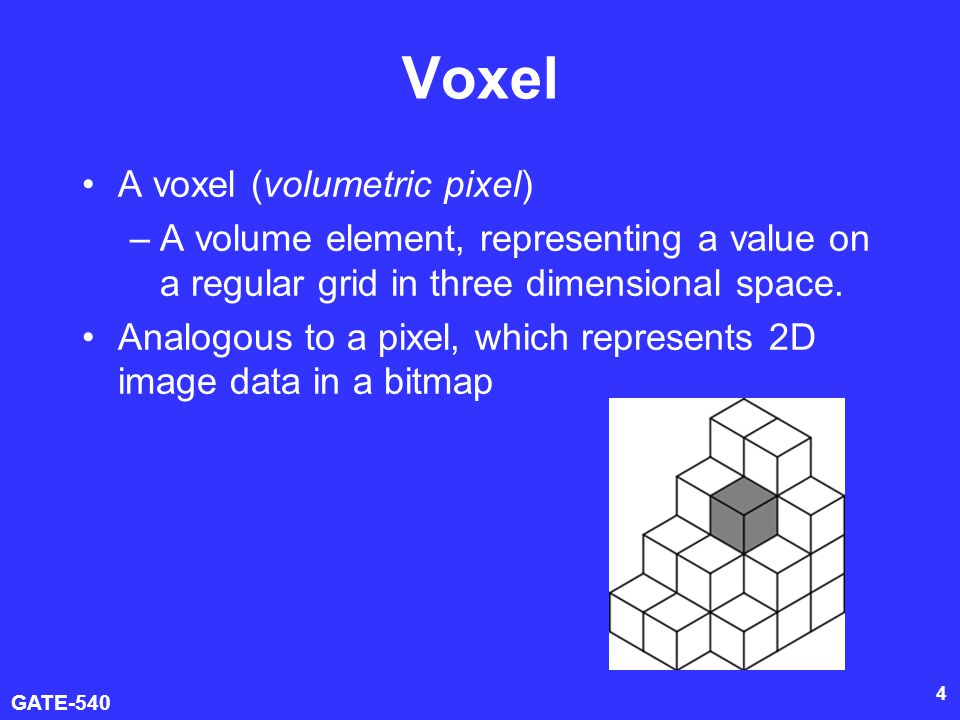 GATE-540 4 Voxel A voxel (volumetric pixel) –A volume element, representing a value on a regular grid in three dimensional space. Analogous to a pixel