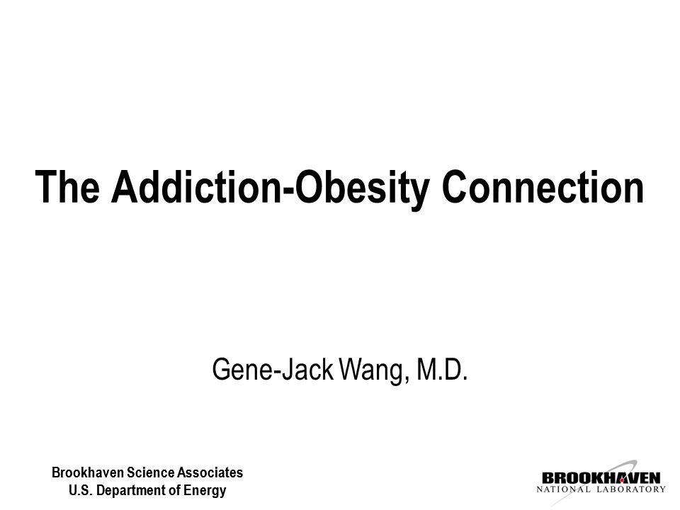 Brookhaven Science Associates U.S. Department of Energy Gene-Jack Wang, M.D. The Addiction-Obesity Connection Brookhaven Science Associates U.S. Depar