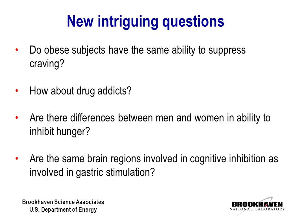 Brookhaven Science Associates U.S. Department of Energy New intriguing questions Do obese subjects have the same ability to suppress craving? How abou