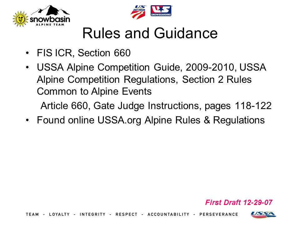First Draft 12-29-07 Rules and Guidance FIS ICR, Section 660 USSA Alpine Competition Guide, 2009-2010, USSA Alpine Competition Regulations, Section 2 Rules Common to Alpine Events Article 660, Gate Judge Instructions, pages 118-122 Found online USSA.org Alpine Rules & Regulations