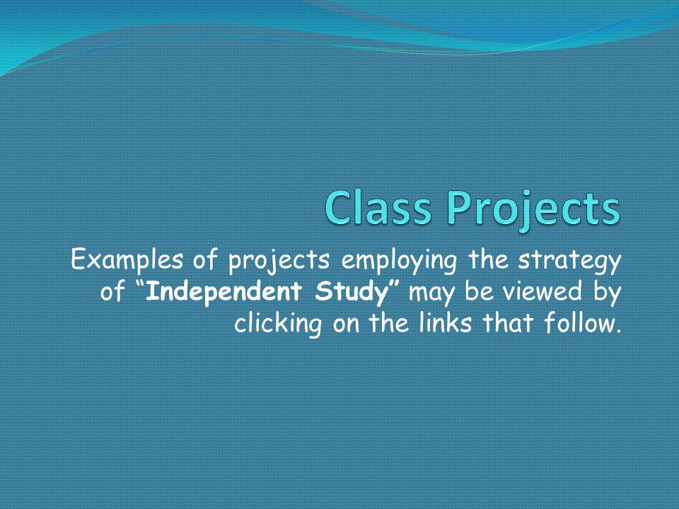Examples of projects employing the strategy of Independent Study may be viewed by clicking on the links that follow.