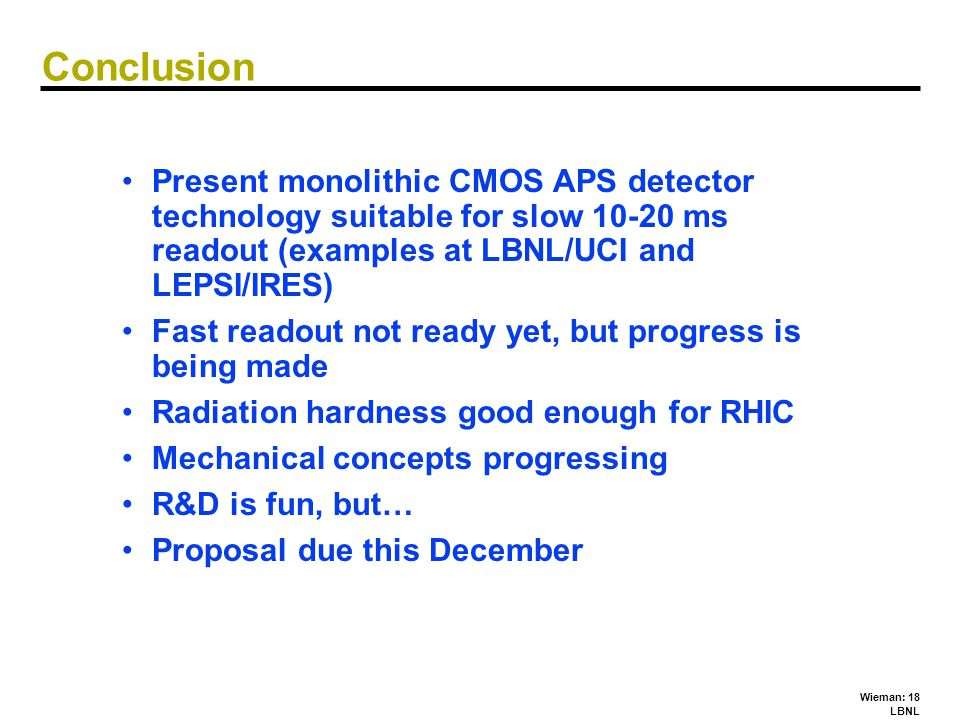 Wieman: 18 LBNL Conclusion Present monolithic CMOS APS detector technology suitable for slow 10-20 ms readout (examples at LBNL/UCI and LEPSI/IRES) Fa