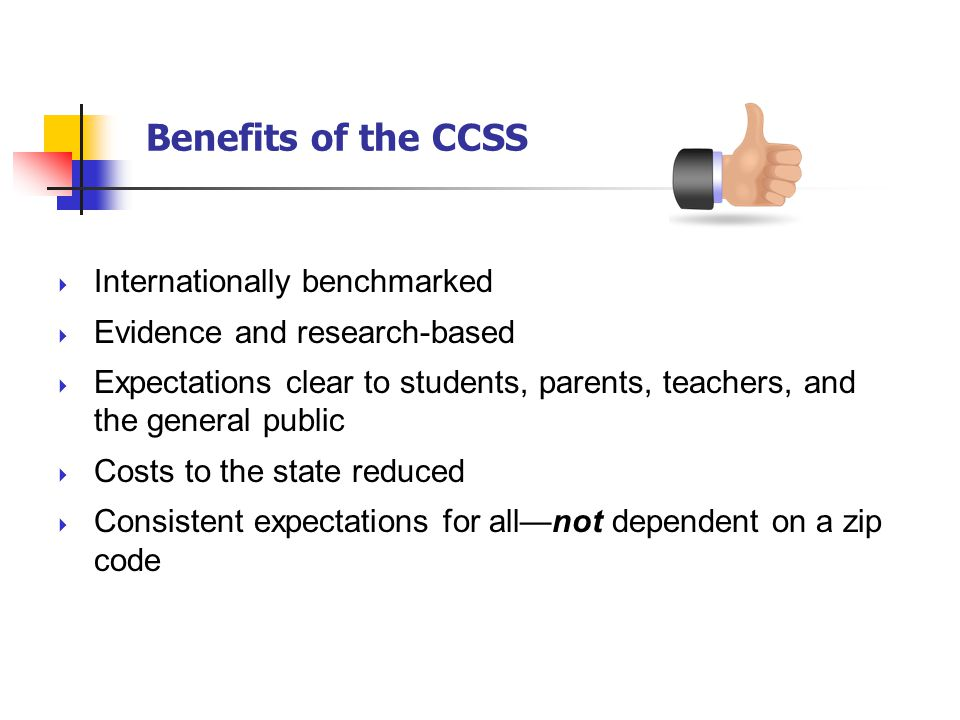 Benefits of the CCSS Internationally benchmarked Evidence and research-based Expectations clear to students, parents, teachers, and the general public Costs to the state reduced Consistent expectations for allnot dependent on a zip code