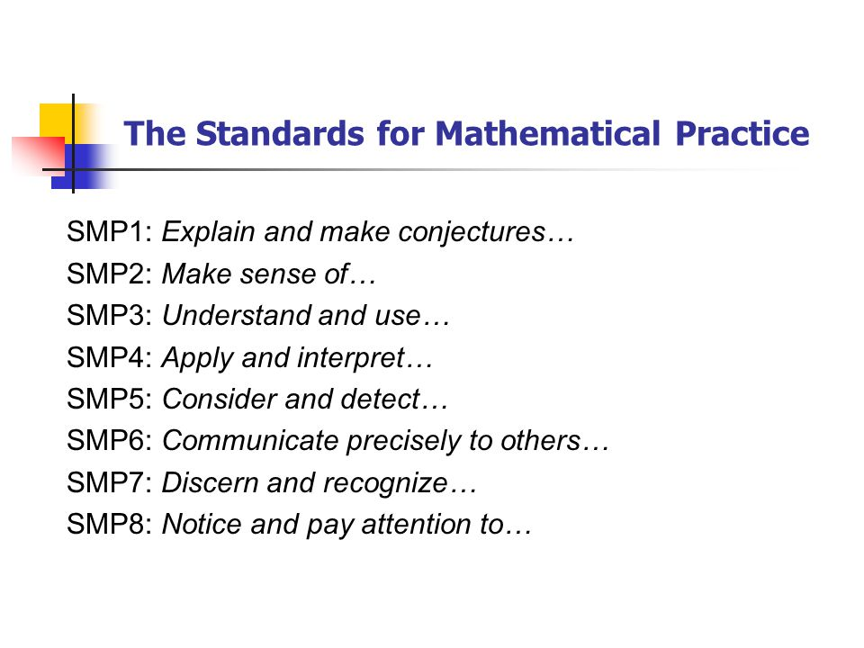 The Standards for Mathematical Practice SMP1: Explain and make conjectures… SMP2: Make sense of… SMP3: Understand and use… SMP4: Apply and interpret… SMP5: Consider and detect… SMP6: Communicate precisely to others… SMP7: Discern and recognize… SMP8: Notice and pay attention to…
