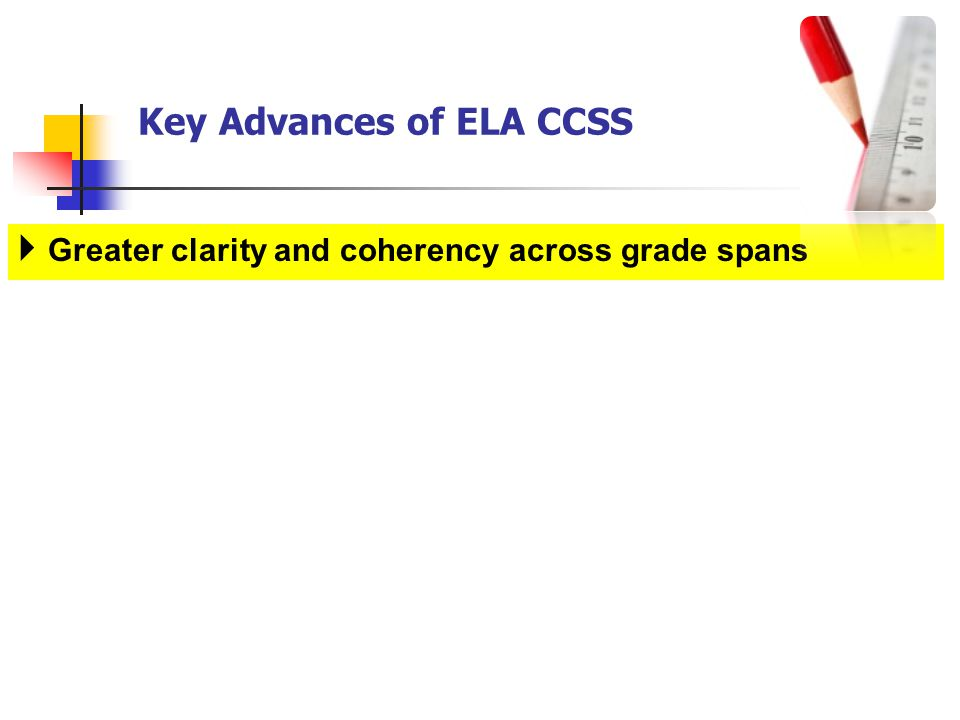 Key Advances of ELA CCSS Greater clarity and coherency across grade spans