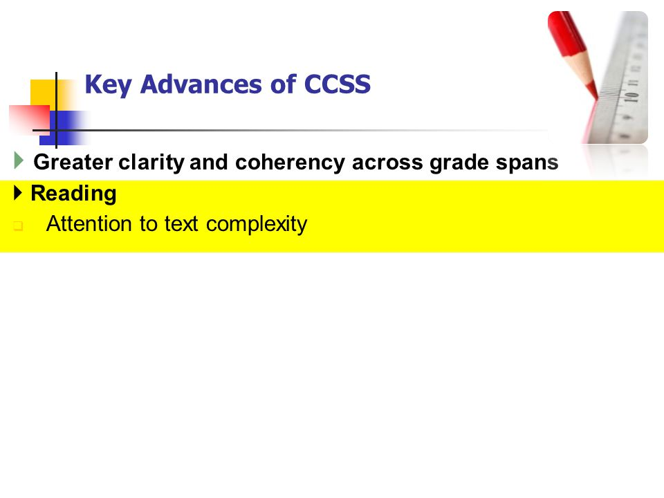 Key Advances of CCSS Greater clarity and coherency across grade spans Reading Attention to text complexity