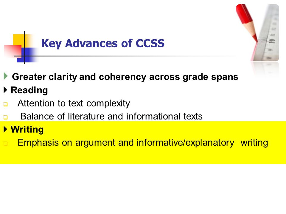 Key Advances of CCSS Greater clarity and coherency across grade spans Reading Attention to text complexity Balance of literature and informational texts Writing Emphasis on argument and informative/explanatory writing