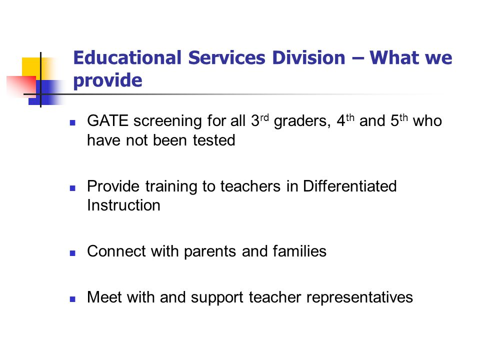 Educational Services Division – What we provide GATE screening for all 3 rd graders, 4 th and 5 th who have not been tested Provide training to teachers in Differentiated Instruction Connect with parents and families Meet with and support teacher representatives