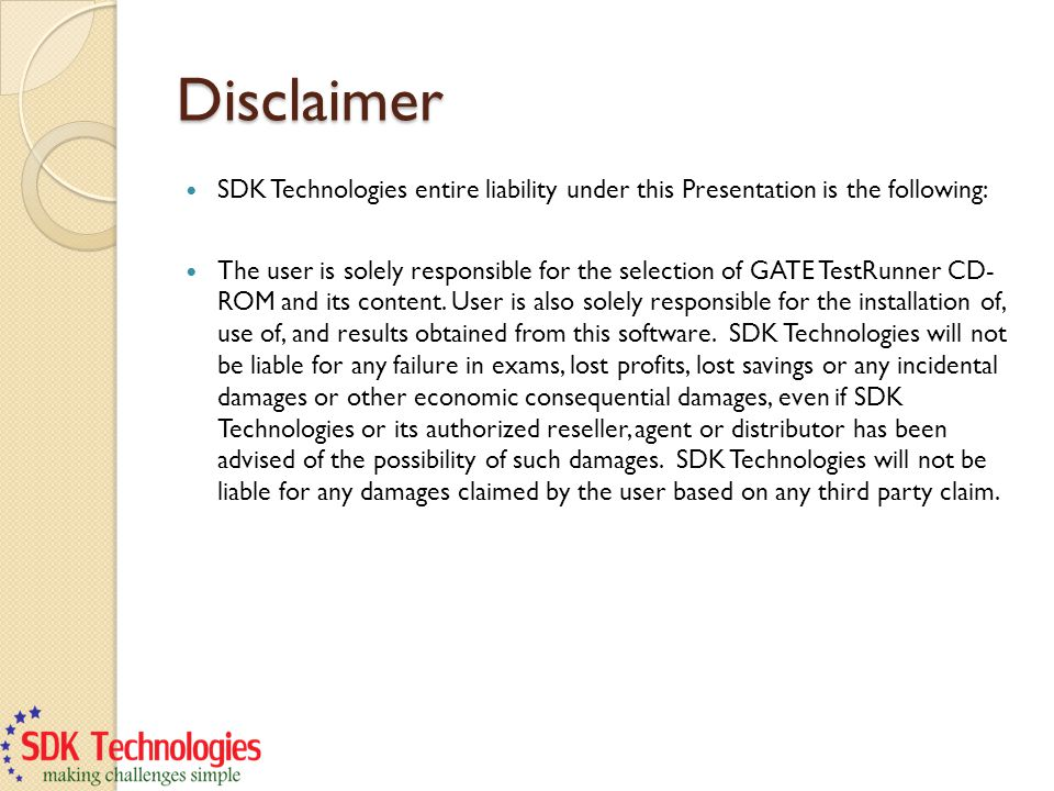 Disclaimer SDK Technologies entire liability under this Presentation is the following: The user is solely responsible for the selection of GATE TestRunner CD- ROM and its content.