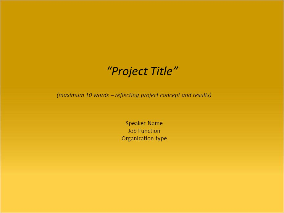 Project Title Speaker Name Job Function Organization type ( maximum 10 words – reflecting project concept and results )