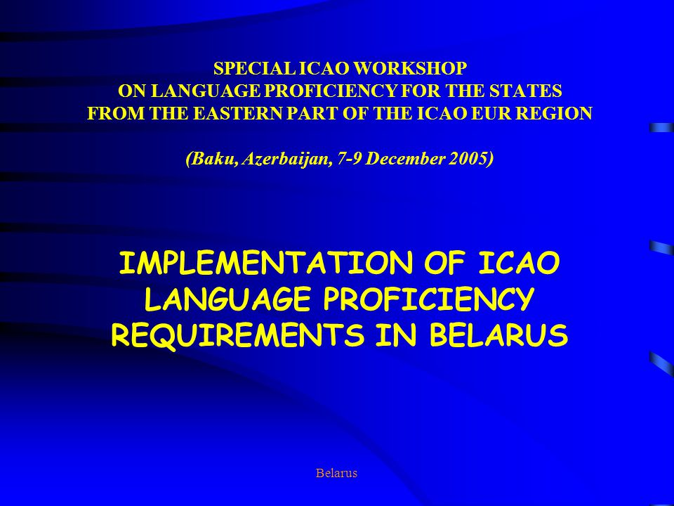 Belarus SPECIAL ICAO WORKSHOP ON LANGUAGE PROFICIENCY FOR THE STATES FROM THE EASTERN PART OF THE ICAO EUR REGION (Baku, Azerbaijan, 7-9 December 2005) IMPLEMENTATION OF ICAO LANGUAGE PROFICIENCY REQUIREMENTS IN BELARUS