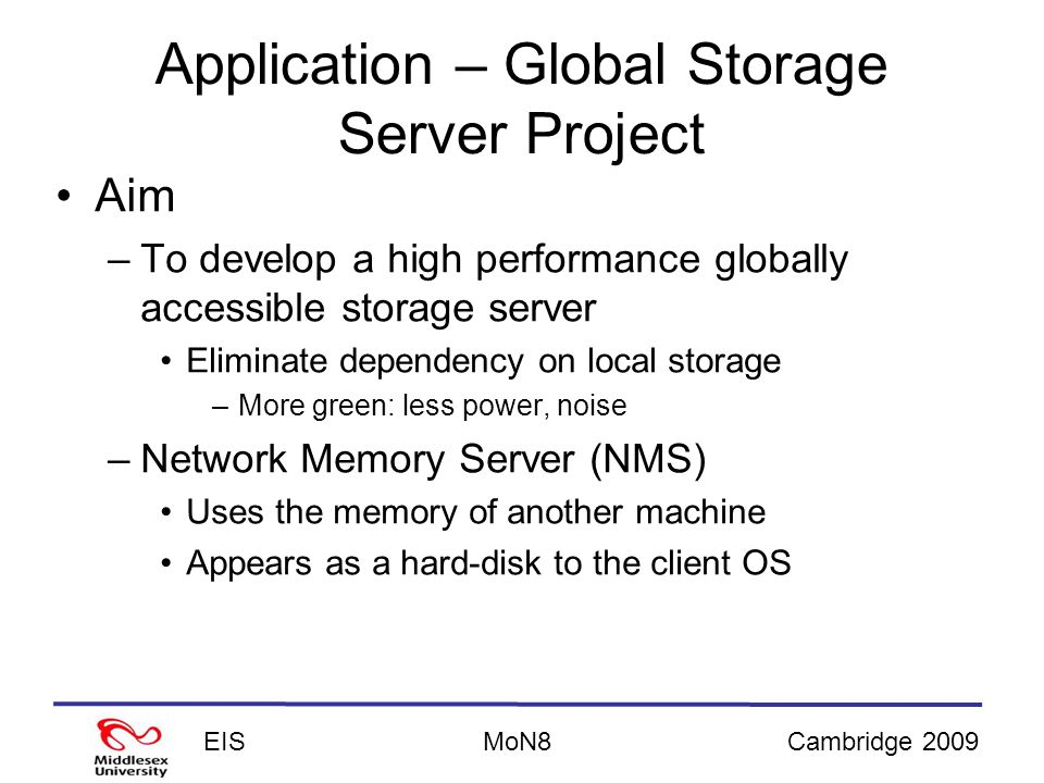 EISCambridge 2009MoN8 Application – Global Storage Server Project Aim –To develop a high performance globally accessible storage server Eliminate dependency on local storage –More green: less power, noise –Network Memory Server (NMS) Uses the memory of another machine Appears as a hard-disk to the client OS
