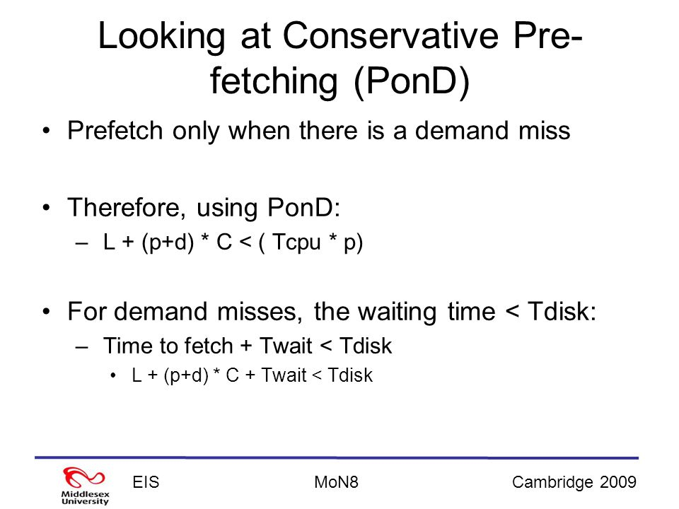 EISCambridge 2009MoN8 Looking at Conservative Pre- fetching (PonD) Prefetch only when there is a demand miss Therefore, using PonD: – L + (p+d) * C < ( Tcpu * p) For demand misses, the waiting time < Tdisk: – Time to fetch + Twait < Tdisk L + (p+d) * C + Twait < Tdisk