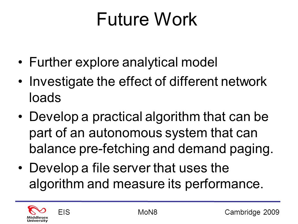 EISCambridge 2009MoN8 Future Work Further explore analytical model Investigate the effect of different network loads Develop a practical algorithm that can be part of an autonomous system that can balance pre-fetching and demand paging.
