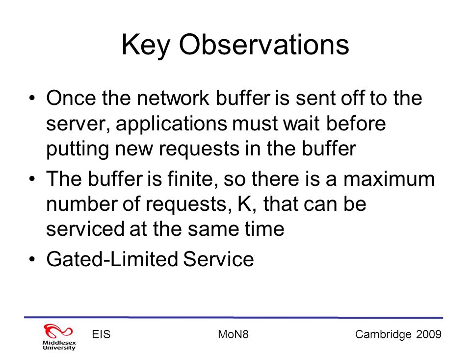 EISCambridge 2009MoN8 Key Observations Once the network buffer is sent off to the server, applications must wait before putting new requests in the buffer The buffer is finite, so there is a maximum number of requests, K, that can be serviced at the same time Gated-Limited Service