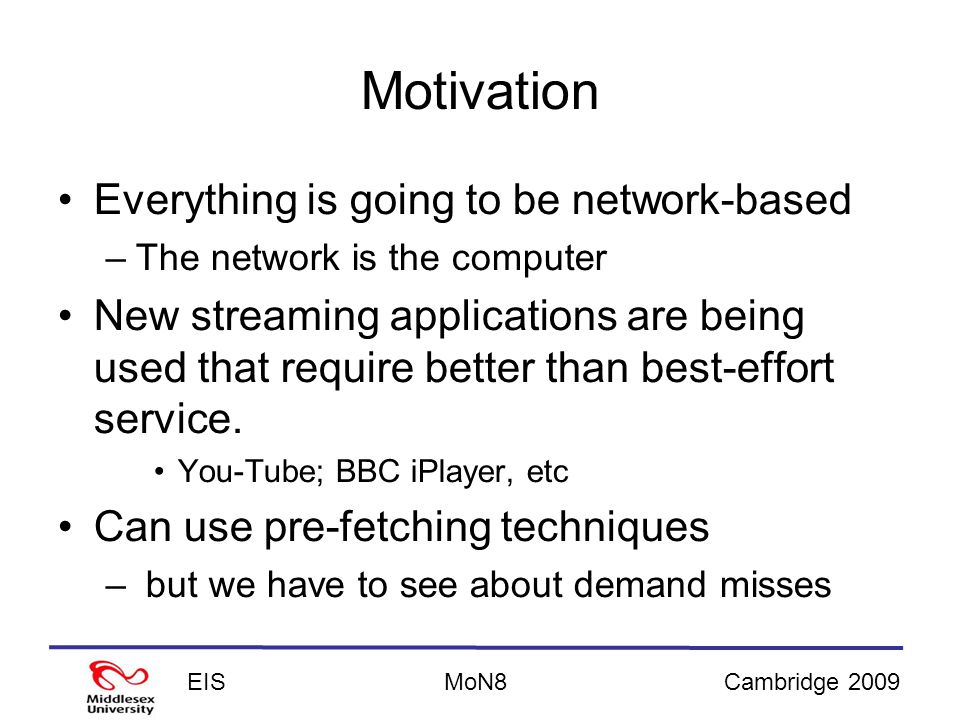 EISCambridge 2009MoN8 Motivation Everything is going to be network-based –The network is the computer New streaming applications are being used that require better than best-effort service.
