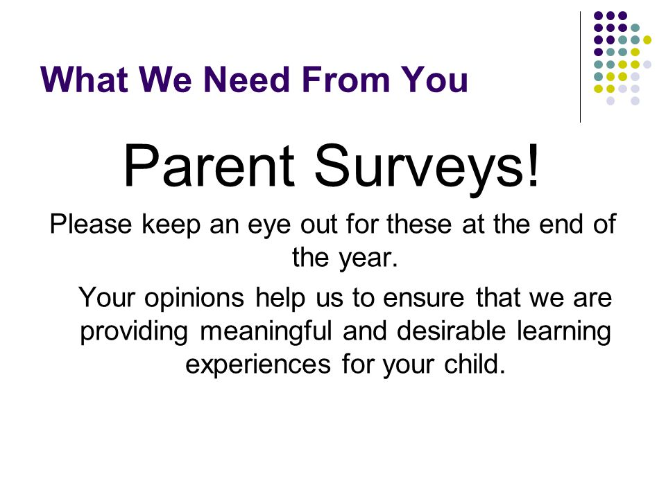 What We Need From You Parent Surveys. Please keep an eye out for these at the end of the year.