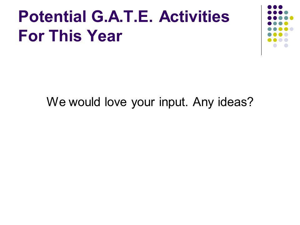 Potential G.A.T.E. Activities For This Year We would love your input. Any ideas