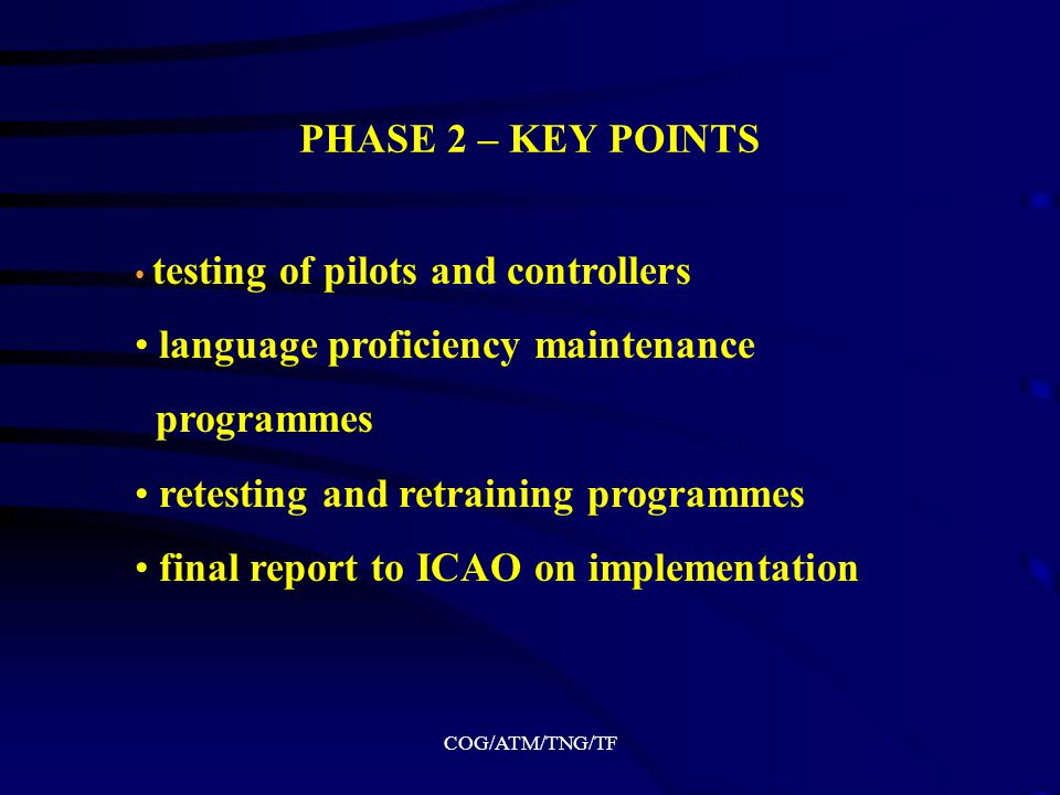 COG/ATM/TNG/TF PHASE 1 – KEY POINTS (CONTINUATION) social issues development/selection of final test(s) raters selection and training maintaining of achieved language proficiency prerequisite English requirements for ab initio ATC and pilot training preliminary reports to ICAO on progress achieved